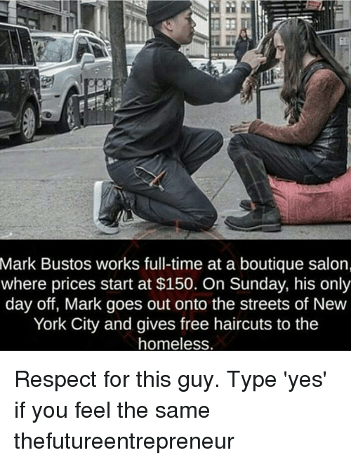 Homeless, Memes, and New York: Mark Bustos works full-time at a boutique salon  where prices start at $150. On Sunday, his only  day off, Mark goes out onto the streets of New  York City and gives free haircuts to the  homeless. Respect for this guy. Type 'yes' if you feel the same thefutureentrepreneur