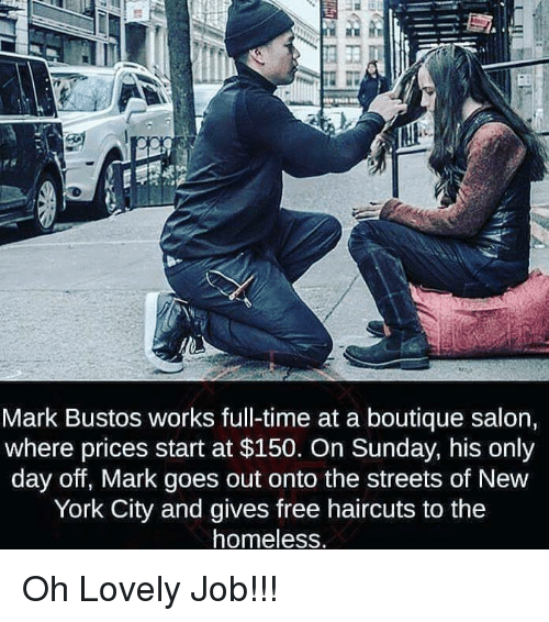 Haircuts: Mark Bustos works full-time at a boutique salon,  where prices start at $150. On Sunday, his only  day off, Mark goes out onto the streets of New  York City and gives free haircuts to the  homeless Oh Lovely Job!!!