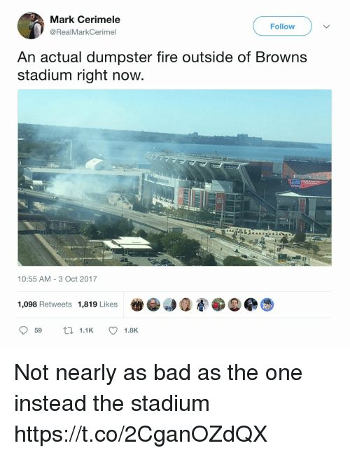 Bad, Fire, and Football: Mark Cerimele  @RealMarkCerimel  Follow  An actual dumpster fire outside of Browns  stadium right now  10:55 AM-3 Oct 2017  1,098 Retweets 1,819 Likes  59 t1.1K 1.8K Not nearly as bad as the one instead the stadium https://t.co/2CganOZdQX