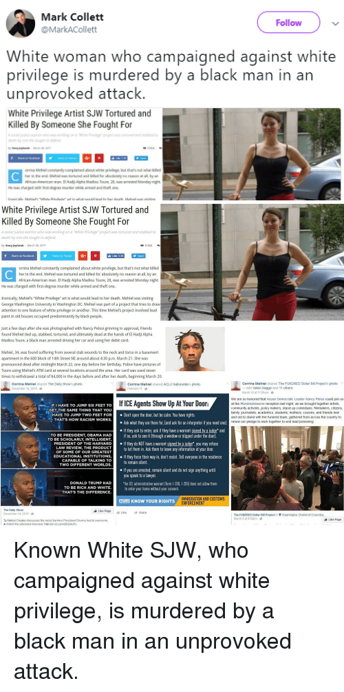 """jayhawk: Mark Collett  @MarkACollett  Follow  White woman who campaigned against white  privilege is murdered by a black man in an  unprovoked attack.  White Privilege Artist SJW Tortured and  Killed By Someone She Fought For  nia Mehiel carstanity complained abost white prvlege. but thar's nok what killed  frican-American man l Had Alpha Madou Teure 2, was ameste Monday night   White Privilege Artist SJW Tortured and  Killed By Someone She Fought For  e warrior who was working on a """"White Privilege"""" project was tortured and stabbed to  A s  death by one she sought to defend  By Stacy Jayhawk March 30, 2017  O 31826  Share on Facebook  Tweet on Twitte  G  Like 3.3K  Tweet  orrina Mehiel constantly complained about white privilege, but that's not what killed  her in the end. Mehiel was tortured and killed for absolutely no reason at all, by an  African-American man. El Hadji Alpha Madiou Toure, 28, was arrested Monday night.  He was charged with first-degree murder while armed and theft one.  Ironically, Mehiel's """"White Privilege"""" art is what would lead to her death. Mehiel was visiting  George Washington University in Washington DC. Mehiel was part of a project that tries to draw  attention to one feature of white privilege or another. This time Mehiel's project involved lead  paint in old houses occupied predominantly by black people  Just a few days after she was photographed with Nancy Pelosi grinning in approval, friends  found Mehiel tied up, stabbed, tortured, and ultimately dead at the hands of El Hadji Alpha  Madiou Toure, a black man arrested driving her car and using her debit card.  Mehiel, 34, was found suffering from several stab wounds to the neck and torso in a basement  apartment in the 600 block of 14th Street NE around about 4:30 p.m. March 21. She was  pronounced dead after midnight March 22, one day before her birthday. Police have pictures of  Toure using Mehiel's ATM card at several locations around the area. Her card was used seven  times to w"""