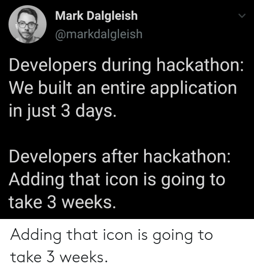 3 Days: Mark Dalgleish  @markdalgleish  Developers during hackathon:  We built an entire application  in just 3 days.  Developers after hackathon:  Adding that icon is going to  take 3 weeks. Adding that icon is going to take 3 weeks.