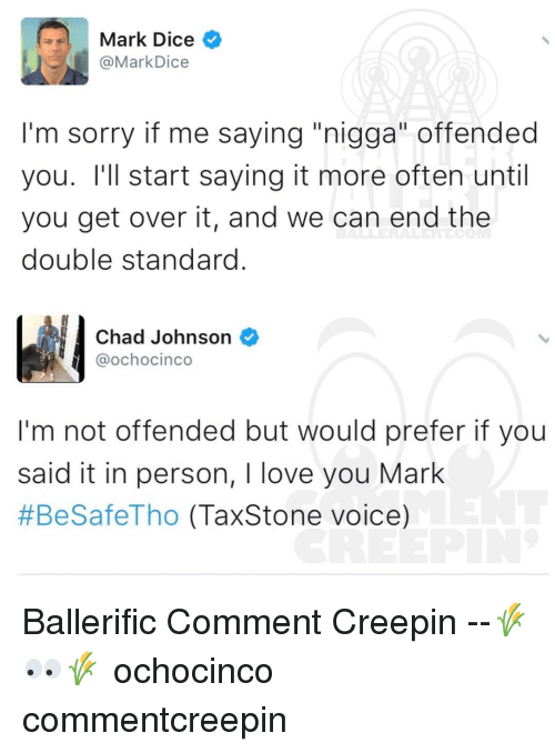 "Memes, Dice, and Chad Johnson: Mark Dice  @Mark Dice  I'm sorry if me saying ""nigga"" offended  you. I'll start saying it more often until  you get over it, and we can end the  double standard  Chad Johnson  @ochocinco  I'm not offended but would prefer if you  said it in person, I love you Mark  #BeSafeTho (Tax Stone voice) Ballerific Comment Creepin --🌾👀🌾 ochocinco commentcreepin"
