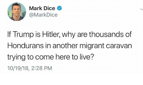 caravan: Mark Dice  @MarkDice  If Trump is Hitler, why are thousands of  Hondurans in another migrant caravan  trying to come here to live?  10/19/18, 2:28 PM