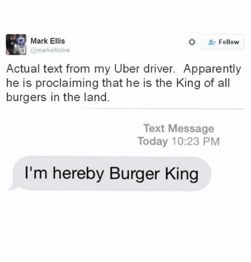 Apparently, Burger King, and Memes: Mark Ellis  Follow  J @markellislive  Actual text from my Uber driver. Apparently  he is proclaiming that he is the King of all  burgers in the land.  Text Message  Today 10:23 PM  I'm hereby Burger King