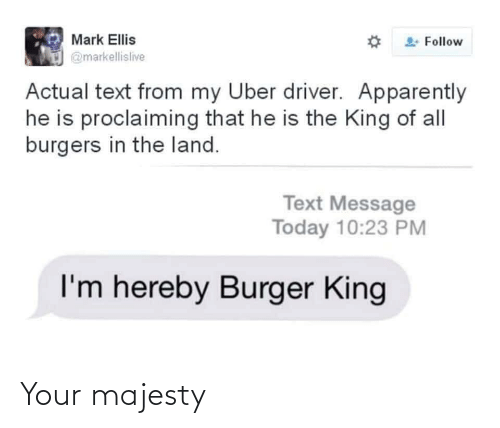 burger: Mark Ellis  Follow  @markellislive  Actual text from my Uber driver. Apparently  he is proclaiming that he is the King of all  burgers in the land.  Text Message  Today 10:23 PM  I'm hereby Burger King Your majesty