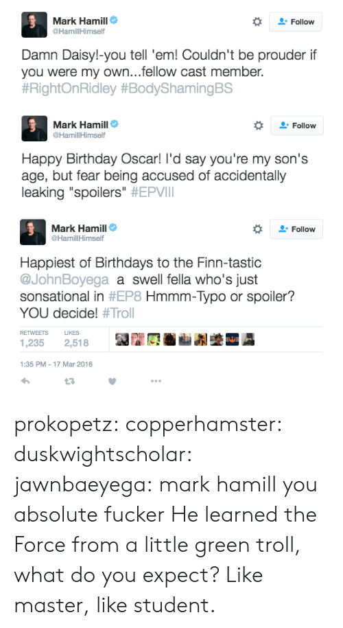 """Birthday: Mark Hamill  Follow  @HamillHimself  Damn Daisy!-you tell 'em! Couldn't be prouder if  you were my own...fellow cast member.  #RightOnRidley #BodyShamingBS   Mark Hamill  @HamillHimself  Follow  Happy Birthday Oscar! I'd say you're my son's  age, but fear being accused of accidentally  leaking """"spoilers"""" #EPVI   Mark Hamill  Follow  @HamillHimself  Happiest of Birthdays to the Finn-tastic  @JohnBoyega a swell fella who's just  sonsational in #EP8 Hmmm-Typo or spoiler?  YOU decide! #Trol  LIKES  RETWEETS  1,235  2,518  1:35 PM - 17 Mar 2016 prokopetz:  copperhamster:  duskwightscholar:  jawnbaeyega:    mark hamill you absolute fucker  He learned the Force from a little green troll, what do you expect?   Like master, like student."""