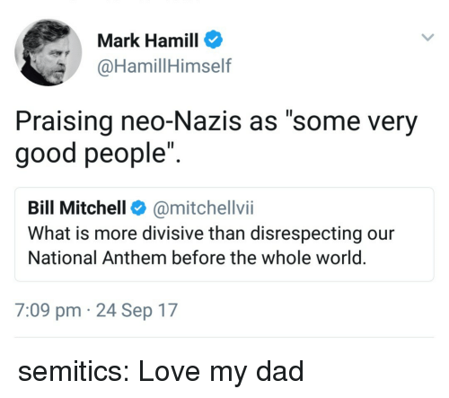 """Dad, Love, and Mark Hamill: Mark Hamill  @HamillHimself  Praising neo-Nazis as """"some very  good people"""".  Bill Mitchell@mitchellvii  What is more divisive than disrespecting our  National Anthem before the whole world  7:09 pm 24 Sep 17 semitics: Love my dad"""