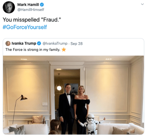 """fraud: Mark Hamill  @HamillHimself  You misspelled """"Fraud.""""  #GoForceYourself  Ivanka Trump  @IvankaTrump Sep 28  The Force is strong in my family."""