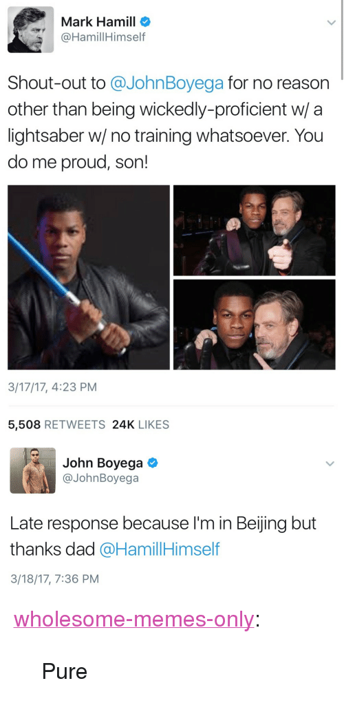 """John Boyega: Mark Hamill o  @HamillHimself  Shout-out to @JohnBoyega for no reason  other than being wickedly-proficient w/ a  lightsaber w/ no training whatsoever. You  do me proud, son!  3/17/17, 4:23 PM  5,508 RETWEETS 24K LIKES   John Boyega  @JohnBoyega  Late response because I'm in Beijing but  thanks dad @HamillHimself  3/18/17, 7:36 PM <p><a href=""""https://wholesome-memes-only.tumblr.com/post/168993278606/pure"""" class=""""tumblr_blog"""">wholesome-memes-only</a>:</p>  <blockquote><p>Pure</p></blockquote>"""