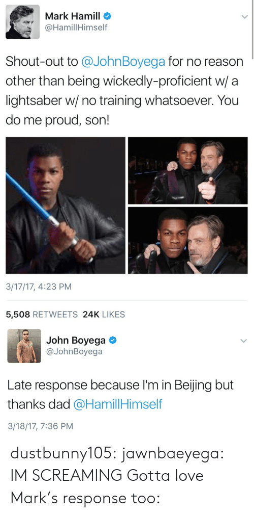 John Boyega: Mark Hamill o  @HamillHimself  Shout-out to @JohnBoyega for no reason  other than being wickedly-proficient w/ a  lightsaber w/ no training whatsoever. You  do me proud, son!  3/17/17, 4:23 PM  5,508 RETWEETS 24K LIKES   John Boyega  @JohnBoyega  Late response because I'm in Beijing but  thanks dad @HamillHimself  3/18/17, 7:36 PM dustbunny105: jawnbaeyega: IM SCREAMING Gotta love Mark's response too: