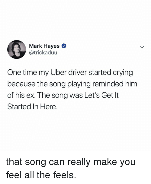All The Feels: Mark Hayes *  @trickaduu  One time my Uber driver started crying  because the song playing reminded him  of his ex. The song was Let's Get It  Started In Here. that song can really make you feel all the feels.