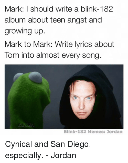 Growing Up, Jordans, and Cynical: Mark: I should write a blink-182  album about teen angst and  growing up  Mark to Mark: Write lyrics about  lom into almost every Song  Blink-182 Memes: Jordan Cynical and San Diego, especially. - Jordan
