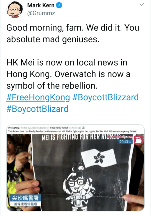 fam: Mark Kern  @Grummz  Good morning, fam. We did it. You  absolute mad geniuses.  HK Mei is now on local news in  Hong Kong. Overwatch is now a  symbol of the rebellion.  #FreeHongKong #BoycottBlizzard  #BoycottBlizard  r/HongKong Posted by u/redditbuddyhasnot FREE HONG KONG! 15 hours ago  This is Mei. Mei has finally landed on the streets of HK. Mei is fighting for her rights. Be like Mei. #liberatehongkong Image  MEI IS FIGHTING FOR HER RIGERalily.com  20:43 9  尖沙嘴警署  姜偉康現場報道