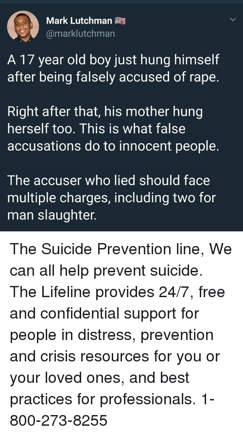 Memes, Best, and Free: Mark Lutchman  @marklutchman  A 17 year old boy just hung himself  after being falsely accused of rape.  Right after that, his mother hung  herself too. This is what false  accusations do to innocent people.  The accuser who lied should face  multiple charges, including two for  man slaughter. The Suicide Prevention line,  We can all help prevent suicide. The Lifeline provides 24/7, free and confidential support for people in distress, prevention and crisis resources for you or your loved ones, and best practices for professionals.  1-800-273-8255