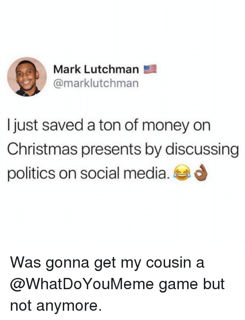 Christmas, Funny, and Money: Mark Lutchman  @marklutchman  I just saved a ton of money on  Christmas presents by discussing  politics on social media. d Was gonna get my cousin a @WhatDoYouMeme game but not anymore.