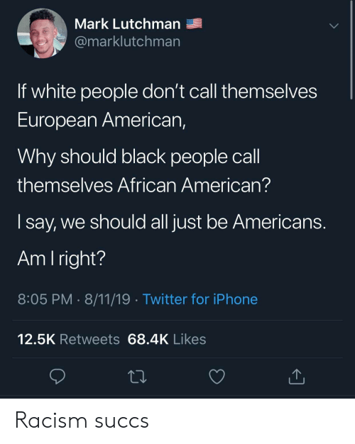 african american: Mark Lutchman  @marklutchman  If white people don't call themselves  European American,  Why should black people call  themselves African American?  say, we should all just be Americans.  Am I right?  8:05 PM 8/11/19 Twitter for iPhone  12.5K Retweets 68.4K Likes Racism succs