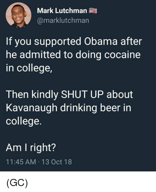 drinking beer: Mark Lutchman  @marklutchman  If you supported Obama after  he admitted to doing cocaine  in college,  Then kindly SHUT UP about  Kavanaugh drinking beer in  college.  Am I right?  11:45 AM 13 Oct 18 (GC)