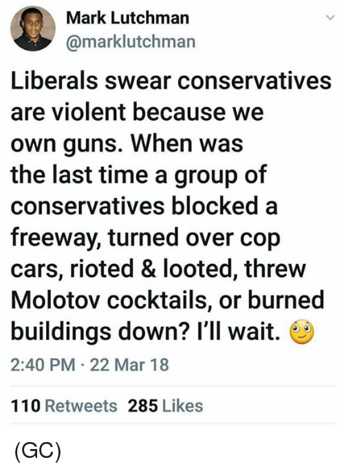 Andrew Bogut, Cars, and Guns: Mark Lutchman  @marklutchman  Liberals swear conservatives  are violent because we  own guns. When was  the last time a group of  conservatives blocked a  freeway, turned over cop  cars, rioted & looted, threw  Molotov cocktails, or burned  buildings down? I'll wait.  2:40 PM 22 Mar 18  110 Retweets 285 Likes (GC)