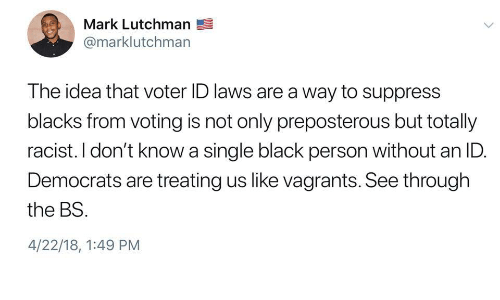 Black, Racist, and Preposterous: Mark Lutchman  @marklutchman  The idea that voter ID laws are a way to suppress  blacks from voting is not only preposterous but totally  racist. I don't know a single black person without an ID.  Democrats are treating us like vagrants. See through  the BS  4/22/18, 1:49 PM