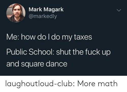 math class: Mark Magark  @markedly  Me: how do I do my taxes  Public School: shut the fuck up  and square dance laughoutloud-club:  More math