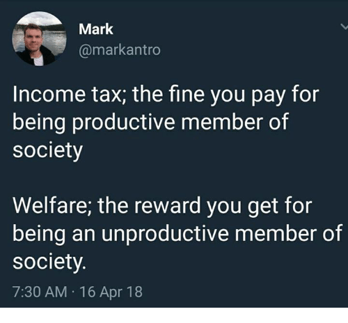 Memes, 🤖, and Apr: Mark  @markantro  Income tax; the fine you pay for  being productive member of  society  Welfare; the reward you get for  being an unproductive member of  society  7:30 AM 16 Apr 18