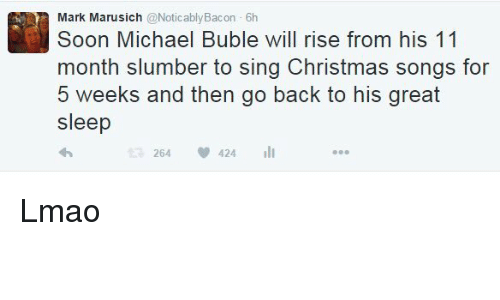 Michael Buble: Mark Michael Buble will rise from his 11  Soon month slumber to sing Christmas songs for  5 weeks and then go back to his great  sleep  264  V 424 Lmao