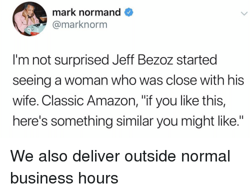 """Not Surprised: mark normand  @marknorm  I'm not surprised Jeff Bezoz started  seeing a woman who was close with his  Wife. Classic Amazon, """"if you like this,  here's something similar you might like."""" We also deliver outside normal business hours"""