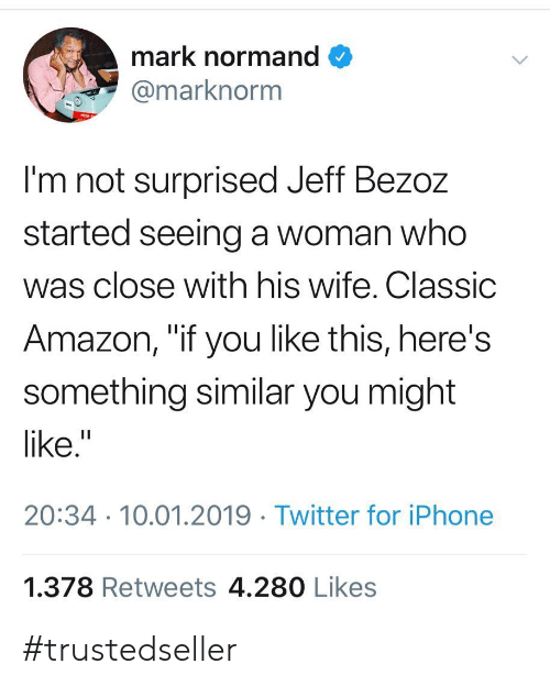 """Not Surprised: mark normand  marknorm  I'm not surprised Jeff Bezoz  started seeing a woman who  was close with his wife. Classic  Amazon, """"if you like this, here's  something similar you might  like.""""  20:34 10.01.2019 Twitter for iPhone  1.378 Retweets 4.280 Likes #trustedseller"""