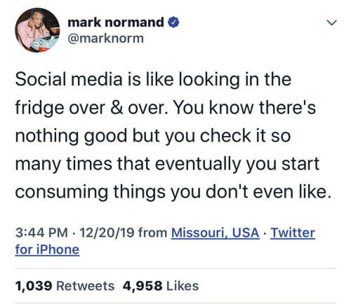 fridge: mark normand O  @marknorm  Social media is like looking in the  fridge over & over. You know there's  nothing good but you check it so  many times that eventually you start  consuming things you don't even like.  3:44 PM · 12/20/19 from Missouri, USA · Twitter  for iPhone  1,039 Retweets 4,958 Likes