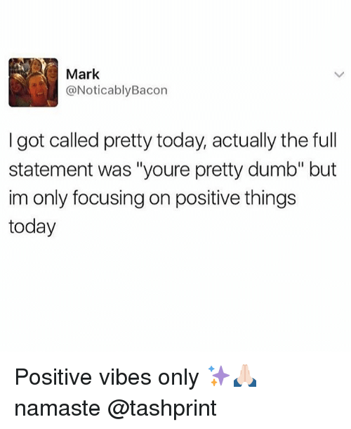 "Noticably: Mark  @Noticably Bacon  I got called pretty today, actually the full  statement was ""youre pretty dumb"" but  im only focusing on positive things  today Positive vibes only ✨🙏🏻 namaste @tashprint"