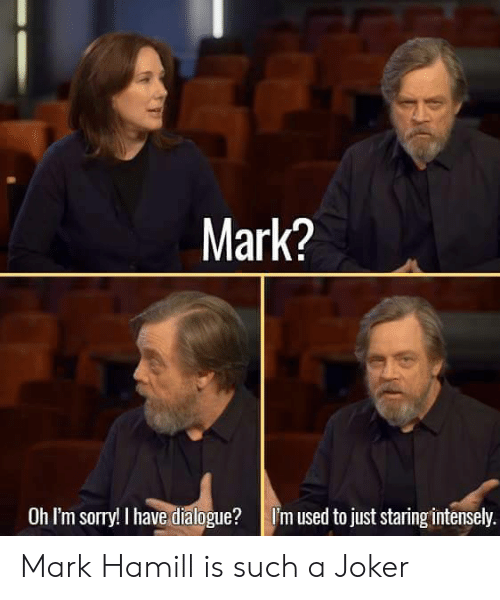 oh-im-sorry: Mark?  Oh I'm sorry! I have dialogue?I'm used to just staring intensely. Mark Hamill is such a Joker