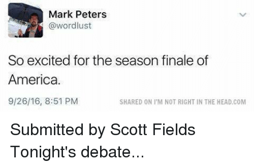 debate: Mark Peters  @wordlust  So excited for the season finale of  America.  9/26/16, 8:51 PM  SHARED ON I M NOT RIGHT IN THE HEAD.COM Submitted by Scott Fields  Tonight's debate...
