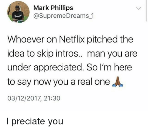 Netflix, Girl Memes, and Idea: Mark Phillips  @SupremeDreams 1  Whoever on Netflix pitched the  idea to skip intros.. man you are  under appreciated. So I'm here  to say now you a real one人  03/12/2017, 21:30 I preciate you
