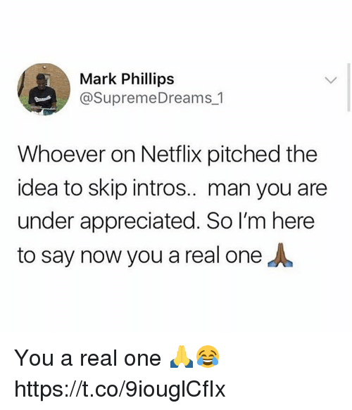 Memes, Netflix, and 🤖: Mark Phillips  @SupremeDreams 1  Whoever on Netflix pitched the  idea to skip intros.. man you are  under appreciated. So I'm here  to say now you a real one You a real one 🙏😂 https://t.co/9iouglCfIx