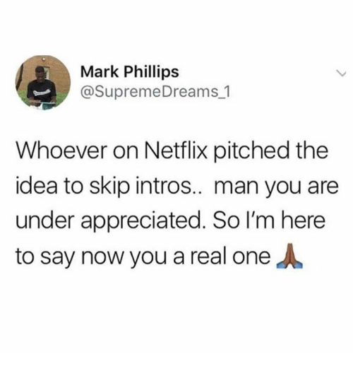 Netflix, Humans of Tumblr, and Idea: Mark Phillips  @SupremeDreams 1  Whoever on Netflix pitched the  idea to skip intros.. man you are  under appreciated. So I'm here  to say now you a real one