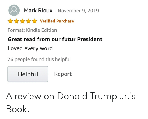 donald trump jr: Mark RiouxNovember 9, 2019  Verified Purchase  Format: Kindle Edition  Great read from our futur President  Loved  word  every  26 people found this helpful  Helpful  Report A review on Donald Trump Jr.'s Book.