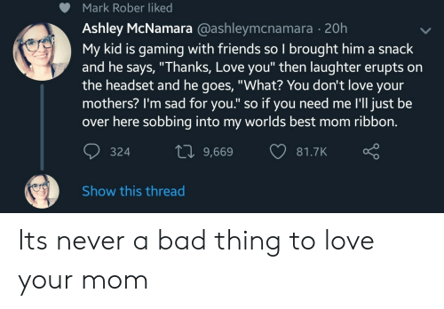 """worlds best: Mark Rober liked  Ashley McNamara @ashleymcnamara - 20h  My kid is gaming with friends so I brought him a snack  and he says, """"Thanks, Love you"""" then laughter erupts on  the headset and he goes, """"What? You don't love your  mothers? I'm sad for you."""" so if you need me I'll just be  over here sobbing into my worlds best mom ribbon.  10 9,669 81  81.7K  324  Show this thread Its never a bad thing to love your mom"""