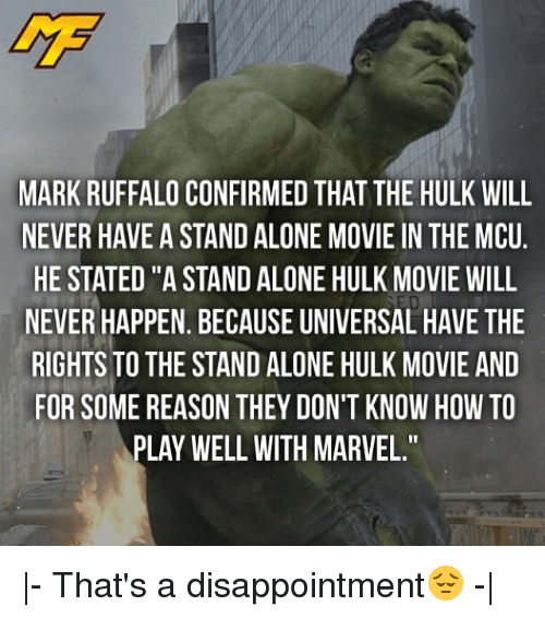 """Being Alone, Memes, and Hulk: MARK RUFFALO CONFIRMED THAT THE HULK WILL  NEVER HAVE A STAND ALONE MOVIE IN THE MCU  HE STATED """"A STAND ALONE HULK MOVIE WILL  NEVER HAPPEN. BECAUSE UNIVERSAL HAVE THE  RIGHTS TO THE STAND ALONE HULK MOVIE AND  FOR SOME REASON THEY DON'T KNOW HOW TO  PLAY WELL WITH MARVEL."""" 
