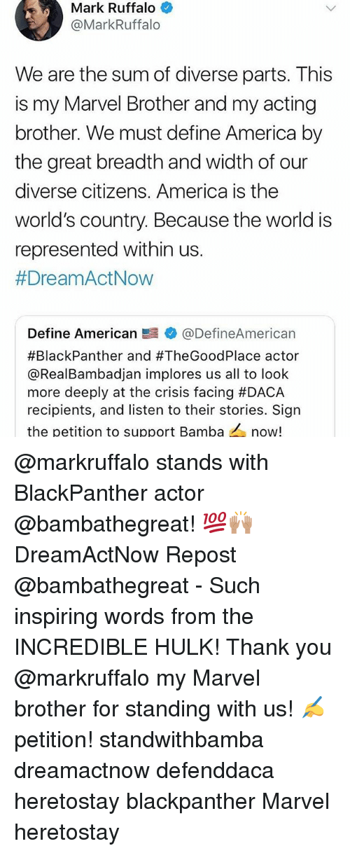 incredible hulk: Mark Ruffalo  @MarkRuffalo  We are the sum of diverse parts. This  is my Marvel Brother and my acting  brother. We must define America by  the great breadth and width of our  diverse citizens. America is the  world's country. Because the world is  represented within us.  #DreamActNow  Define American髫幸@DefineAmerican  #BlackPanther and #TheGoodPlace actor  @RealBambadjan implores us all to loolk  more deeply at the crisis facing #DACA  recipients, and listen to their stories. Sign  the petition to support Bamba now! @markruffalo stands with BlackPanther actor @bambathegreat! 💯🙌🏽 DreamActNow Repost @bambathegreat - Such inspiring words from the INCREDIBLE HULK! Thank you @markruffalo my Marvel brother for standing with us! ✍️petition! standwithbamba dreamactnow defenddaca heretostay blackpanther Marvel heretostay