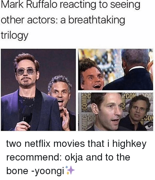 boned: Mark Ruffalo reacting to seeing  other actors: a breathtaking  trilogy  COM  co two netflix movies that i highkey recommend: okja and to the bone -yoongi✨
