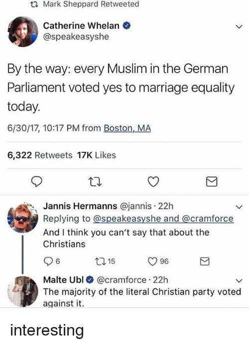marriage equality: Mark Sheppard Retweeted  Catherine Whelan  @speakeasyshe  By the way: every Muslim in the German  Parliament voted yes to marriage equality  today.  6/30/17, 10:17 PM from Boston, MA  6,322 Retweets 17K Likes  Jannis Hermanns @jannis 22h  Replying to @speakeasyshe and @cramforce  And I think you can't say that about the  Christians  ロ15  O 96  6  Malte Ubl @cramforce 22h  The majority of the literal Christian party voted  against it. interesting
