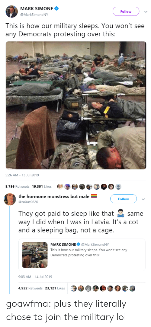 over-this: MARK SIMONE  Follow  @MarkSimoneNY  This is how our military sleeps. You won't see  any Democrats protesting over this:   5:26 AM - 13 Jul 2019  8,756 Retweets 19,351 Likes   the hormone monstress but male  Follow  @roXas9620  They got paid to sleep like that  way I did when I was in Latvia. It's a cot  and a sleeping bag, not a cage.  same  MARK SIMONE @MarkSimoneNY  This is how our military sleeps. You won't see any  Democrats protesting over this:  9:03 AM - 14 Jul 2019  4,922 Retweets 23,121 Likes goawfma:  plus they literally chose to join the military lol