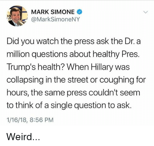 Memes, Weird, and Watch: MARK SIMONE  @MarkSimoneNY  Did you watch the press ask the Dr.a  million questions about healthy Pres.  Trump's health? When Hillary was  collapsing in the street or coughing for  hours, the same press couldn't seem  to think of a single question to ask.  1/16/18, 8:56 PM Weird...