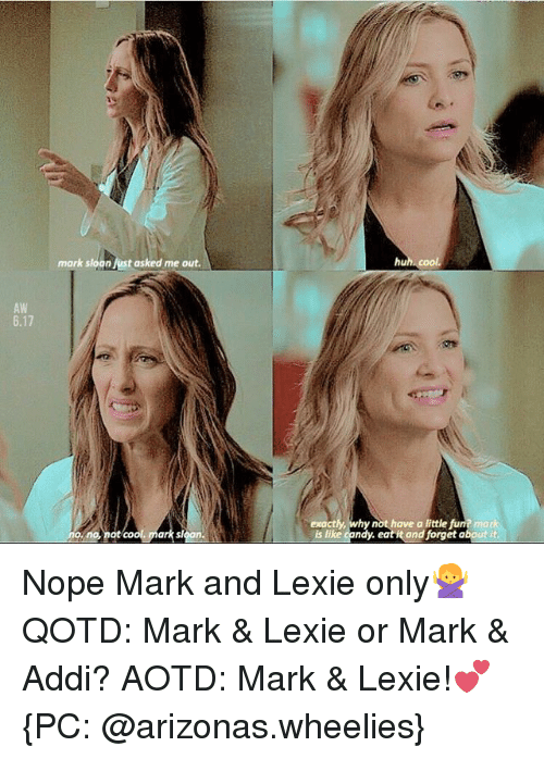 mark addy: mark sloan Jest asked me out.  AW  6.17  o, no, not cool mark sloan  exactly, why not have a little fun? mark  is like candy. eat it and forget about it Nope Mark and Lexie only🙅 QOTD: Mark & Lexie or Mark & Addi? AOTD: Mark & Lexie!💕 {PC: @arizonas.wheelies}