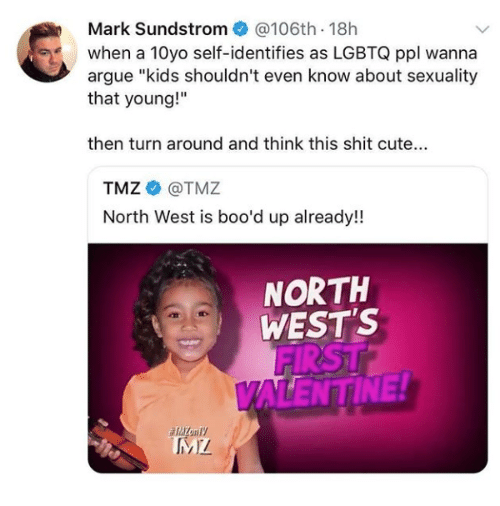 "tmz: Mark Sundstrom@106th 18h  when a 10yo self-identifies as LGBTQ ppl wanna  argue ""kids shouldn't even know about sexuality  that young!""  then turn around and think this shit cute...  TMZ@TMZ  North West is boo'd up already!  NORTH  WEST'S  FIRST  ALENTINE!"