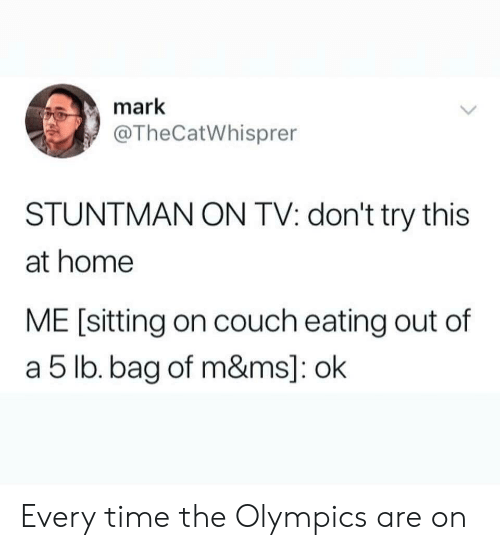 the olympics: mark  @TheCatWhisprer  STUNTMAN ON TV: don't try this  at home  ME [sitting on couch eating out of  a 5 lb. bag of m&ms]: ok Every time the Olympics are on