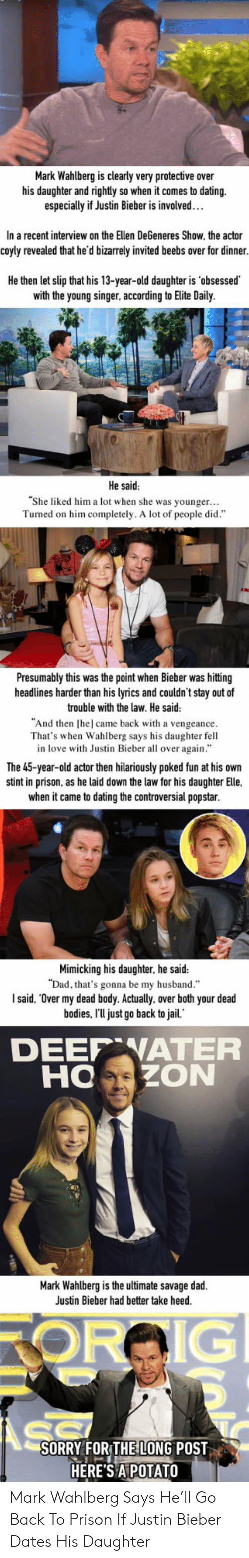 "over my dead body: Mark Wahlberg is clearly very protective over  his daughter and rightly so when it comes to dating.  especially if Justin Bieber is involved…  In a recent interview on the Ellen DeGeneres Show, the actor  coyly revealed that he'd bizarrely invited beebs over for dinner.  He then let slip that his 13-year-old daughter is 'obsessed  with the young singer, according to Elite Daily.  He said  She liked him a lot when she was younger...  Turned on him completely. A lot of people did""  Presumably this was the point when Bieber was hittng  headlines harder than his lyrics and couldn't stay out of  trouble with the law. He said  ""And then [hel came back with a vengeance  That's when Wahlberg says his daughter fell  in love with Justin Bieber all over again.""  The 45-year-old actor then hilariously poked fun at his own  stint in prison, as he laid down the law for his daughter Elle.  when it came to dating the controversial popstar.  Mimicking his daughter, he said:  that's gonna be my husband.""  I said, ""Over my dead body. Actually, over both your dead  bodies. I'U just go back to jail.  DEEP WATEFR  HOZON  Mark Wahlberg is the ultimate savage dad.  Justin Bieber had better take heed.  SORRY FOR THE LONG POST  HERE'S APOTATO Mark Wahlberg Says He'll Go Back To Prison If Justin Bieber Dates His Daughter"