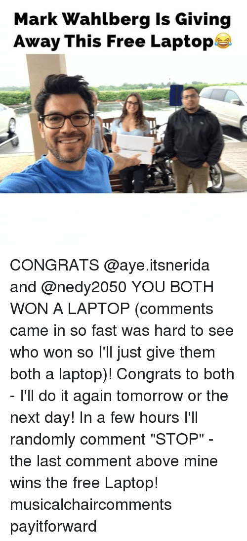 "Do It Again, Memes, and Mark Wahlberg: Mark Wahlberg is Giving  Away This Free Laptop CONGRATS @aye.itsnerida and @nedy2050 YOU BOTH WON A LAPTOP (comments came in so fast was hard to see who won so I'll just give them both a laptop)! Congrats to both - I'll do it again tomorrow or the next day! In a few hours I'll randomly comment ""STOP"" - the last comment above mine wins the free Laptop! musicalchaircomments payitforward"