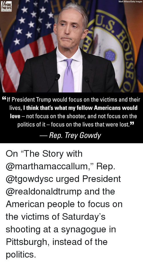 """trey gowdy: Mark Wilson/Getty Images  FOX  NEWS  chan nel  """"lf President Trump would focus on the victims and their  lives, I think that's what my fellow Americans would  love not focus on the shooter, and not focus on the  politics of it - focus on the lives that were lost.""""  Rep. Trey Gowdy On """"The Story with @marthamaccallum,"""" Rep. @tgowdysc urged President @realdonaldtrump and the American people to focus on the victims of Saturday's shooting at a synagogue in Pittsburgh, instead of the politics."""