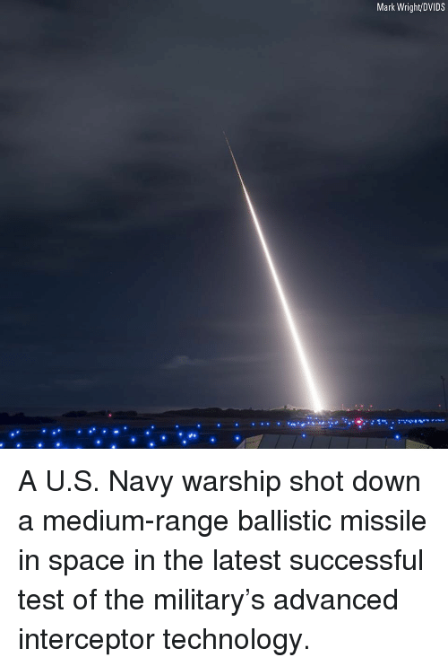 ballistic: Mark Wright/DVIDS A U.S. Navy warship shot down a medium-range ballistic missile in space in the latest successful test of the military's advanced interceptor technology.